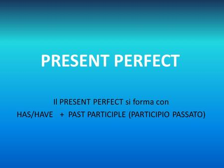PRESENT PERFECT Il PRESENT PERFECT si forma con HAS/HAVE + PAST PARTICIPLE (PARTICIPIO PASSATO)
