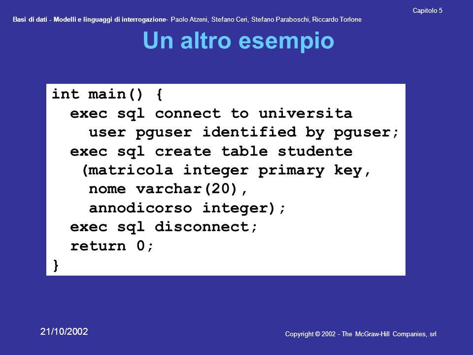 Basi di dati - Modelli e linguaggi di interrogazione- Paolo Atzeni, Stefano Ceri, Stefano Paraboschi, Riccardo Torlone Copyright © 2002 - The McGraw-Hill Companies, srl Capitolo 5 21/10/2002 L'esempio precompilato /* These include files are added by the preprocessor */ #include int main() { ECPGconnect(__LINE__, universita , pguser , pguser , NULL, 0); ECPGdo(__LINE__, NULL, create table studente ( matricola integer primary key, nome varchar ( 20 ), annodicorso integer ) , ECPGt_EOIT, ECPGt_EORT); ECPGdisconnect(__LINE__, CURRENT ); return 0; }