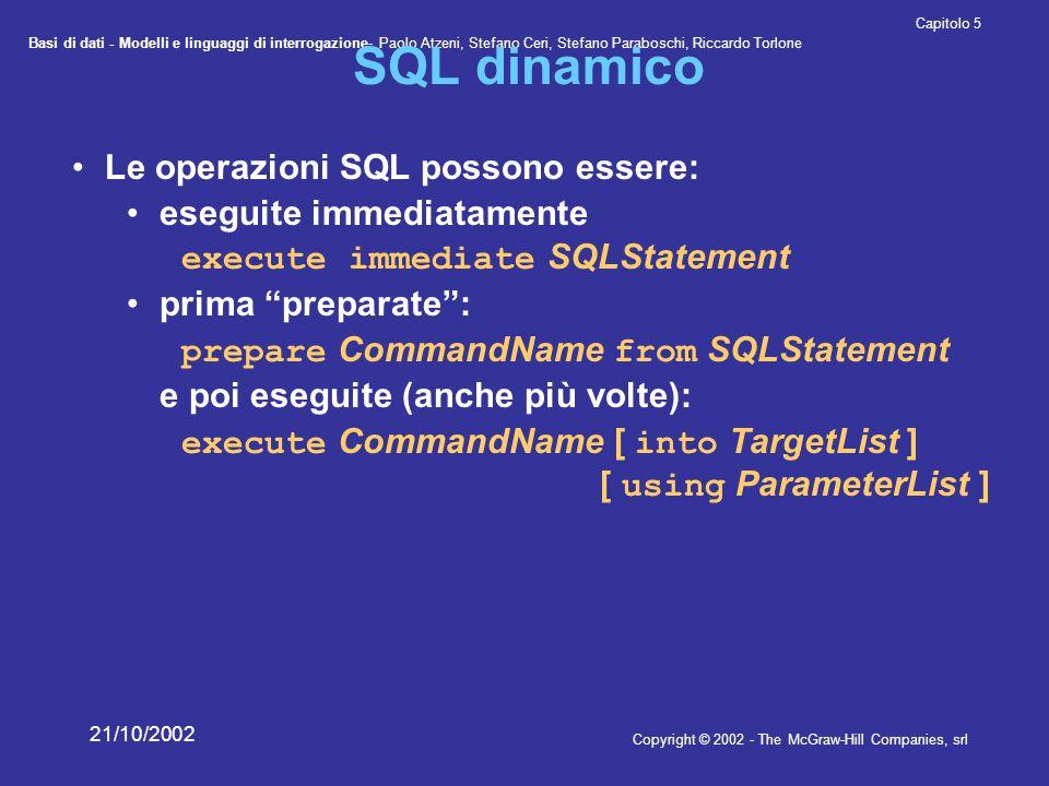 Basi di dati - Modelli e linguaggi di interrogazione- Paolo Atzeni, Stefano Ceri, Stefano Paraboschi, Riccardo Torlone Copyright © 2002 - The McGraw-Hill Companies, srl Capitolo 5 21/10/2002 Call Level Interface Indica genericamente interfacce che permettono di inviare richieste a DBMS per mezzo di parametri trasmessi a funzioni standard SQL/CLI ('95 e poi parte di SQL:1999) ODBC: implementazione proprietaria di SQL/CLI JDBC: una CLI per il mondo Java
