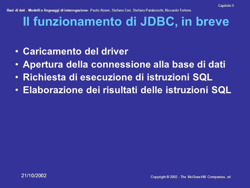 Basi di dati - Modelli e linguaggi di interrogazione- Paolo Atzeni, Stefano Ceri, Stefano Paraboschi, Riccardo Torlone Copyright © 2002 - The McGraw-Hill Companies, srl Capitolo 5 21/10/2002 Un programma con JDBC import java.sql.*; public class PrimoJDBC { public static void main(String[] arg){ Connection con = null ; try { Class.forName( sun.jdbc.odbc.JdbcOdbcDriver ); String url = jdbc:odbc:Corsi ; con = DriverManager.getConnection(url); } catch(Exception e){ System.out.println( Connessione fallita ); } try { Statement query = con.createStatement(); ResultSet result = query.executeQuery( select * from Corsi ); while (result.next()){ String nomeCorso = result.getString( NomeCorso ); System.out.println(nomeCorso); } catch (Exception e){ System.out.println( Errore nell interrogazione ); }