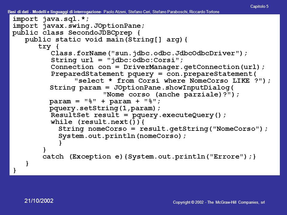 Basi di dati - Modelli e linguaggi di interrogazione- Paolo Atzeni, Stefano Ceri, Stefano Paraboschi, Riccardo Torlone Copyright © 2002 - The McGraw-Hill Companies, srl Capitolo 5 21/10/2002 import java.sql.*; import javax.swing.JOptionPane; public class TerzoJDBCcall { public static void main(String[] arg){ try { Class.forName( sun.jdbc.odbc.JdbcOdbcDriver ); String url = jdbc:odbc:Corsi ; Connection con = DriverManager.getConnection(url); CallableStatement pquery = con.prepareCall( {call queryCorso(?)} ); String param = JOptionPane.showInputDialog( Nome corso (anche parziale)? ); param = * + param + * ; pquery.setString(1,param); ResultSet result = pquery.executeQuery(); while (result.next()){ String nomeCorso = result.getString( NomeCorso ); System.out.println(nomeCorso); } catch (Exception e){System.out.println( Errore );} }