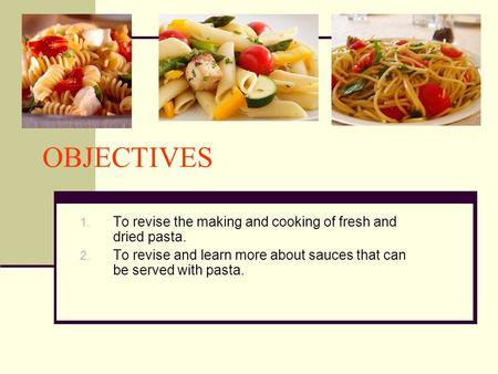 OBJECTIVES 1. To revise the making and cooking of fresh and dried pasta. 2. To revise and learn more about sauces that can be served with pasta.