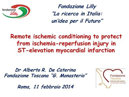 Remote ischemic conditioning to protect from ischemia-reperfusion injury in ST-elevation myocardial infarction Dr Alberto R. De Caterina Fondazione Toscana.
