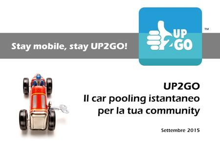 ™ Stay mobile, stay UP2GO! UP2GO Il car pooling istantaneo per la tua community Settembre 2015.
