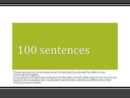 These sentences cover some basic forms that you should be able to use correctly in English. Concentrate on the form indicated in the title of each slide.
