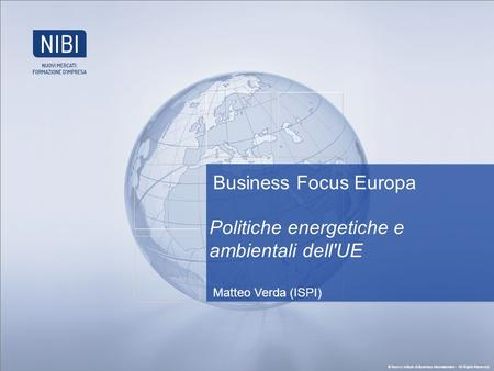 © Nuovo Istituto di Business Internazionale - All Rights Reserved. Business Focus Europa Politiche energetiche e ambientali dell'UE Matteo Verda (ISPI)