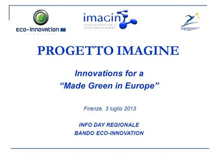 "PROGETTO IMAGINE Innovations for a ""Made Green in Europe"" Firenze, 3 luglio 2013 INFO DAY REGIONALE BANDO ECO-INNOVATION."