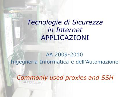 Tecnologie di Sicurezza in Internet APPLICAZIONI Commonly used proxies and SSH AA 2009-2010 Ingegneria Informatica e dell'Automazione.