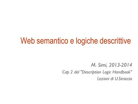 Web semantico e logiche descrittive M. Simi, 2013-2014 Cap 2 del Description Logic Handbook Lezioni di U.Straccia.