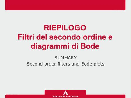 SUMMARY Second order filters and Bode plots RIEPILOGO Filtri del secondo ordine e diagrammi di Bode RIEPILOGO Filtri del secondo ordine e diagrammi di.