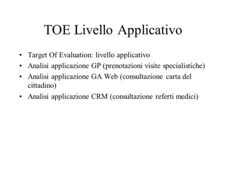 TOE Livello Applicativo Target Of Evaluation: livello applicativo Analisi applicazione GP (prenotazioni visite specialistiche) Analisi applicazione GA.