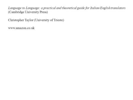 Language to Language: a practical and theoretical guide for Italian/English translators (Cambridge University Press) Christopher Taylor (University of.