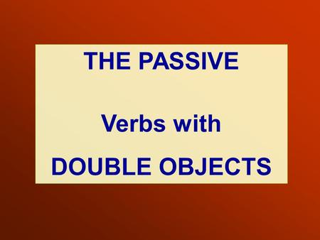 THE PASSIVE Verbs with DOUBLE OBJECTS.