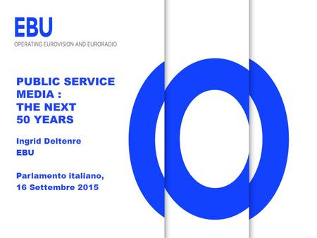 PUBLIC SERVICE MEDIA : THE NEXT 50 YEARS Ingrid Deltenre EBU Parlamento italiano, 16 Settembre 2015.