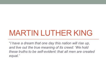 "MARTIN LUTHER KING ""I have a dream that one day this nation will rise up, and live out the true meaning of its creed: 'We hold these truths to be self-evident:"