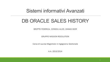 Sistemi informativi Avanzati DB ORACLE SALES HISTORY BROTTO FEDERICA, CONSOLI ALICE, ZANASI IGOR GRUPPO MISSION RESOLUTION Corso di Laurea Magistrale in.