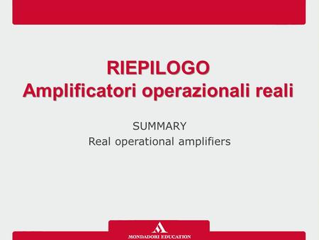 SUMMARY Real operational amplifiers RIEPILOGO Amplificatori operazionali reali RIEPILOGO Amplificatori operazionali reali.