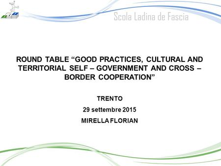 "ROUND TABLE ""GOOD PRACTICES, CULTURAL AND TERRITORIAL SELF – GOVERNMENT AND CROSS – BORDER COOPERATION"" TRENTO 29 settembre 2015 MIRELLA FLORIAN."