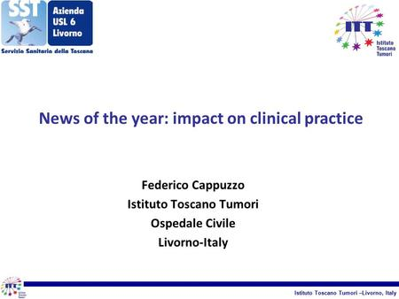 Istituto Toscano Tumori –Livorno, Italy Federico Cappuzzo Istituto Toscano Tumori Ospedale Civile Livorno-Italy News of the year: impact on clinical practice.