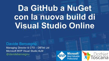 Da GitHub a NuGet con la nuova build di Visual Studio Online Davide Benvegnù Managing Director & CTO – DBTek Ltd Microsoft MVP Visual Studio