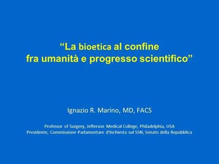 """La bioetica al confine fra umanità e progresso scientifico"" Ignazio R. Marino, MD, FACS Professor of Surgery, Jefferson Medical College, Philadelphia,"