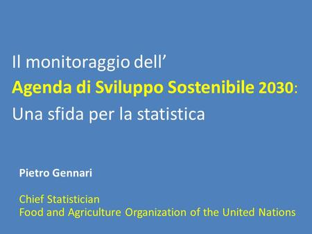 Il monitoraggio dell' Agenda di Sviluppo Sostenibile 2030: Pietro Gennari Chief Statistician Food and Agriculture Organization of the United Nations Una.