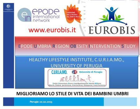 EPODE UMBRIA REGION OBESITY INTERVENTION STUDY HEALTHY LIFESTYLE INSTITUTE, C.U.R.I.A.MO., UNIVERSITY OF PERUGIA www.eurobis.it MIGLIORIAMO LO STILE DI.