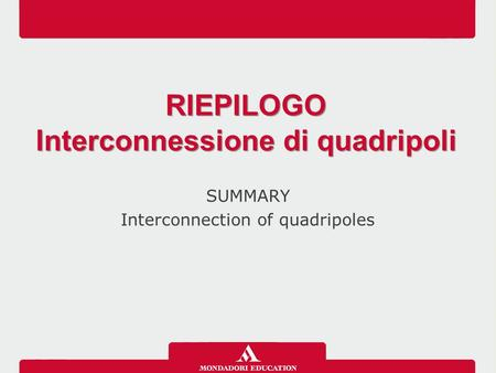 SUMMARY Interconnection of quadripoles RIEPILOGO Interconnessione di quadripoli RIEPILOGO Interconnessione di quadripoli.