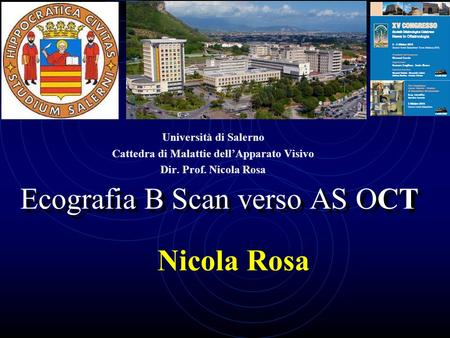 Ecografia B Scan verso AS OCT Nicola Rosa Università di Salerno Cattedra di Malattie dell'Apparato Visivo Dir. Prof. Nicola Rosa.