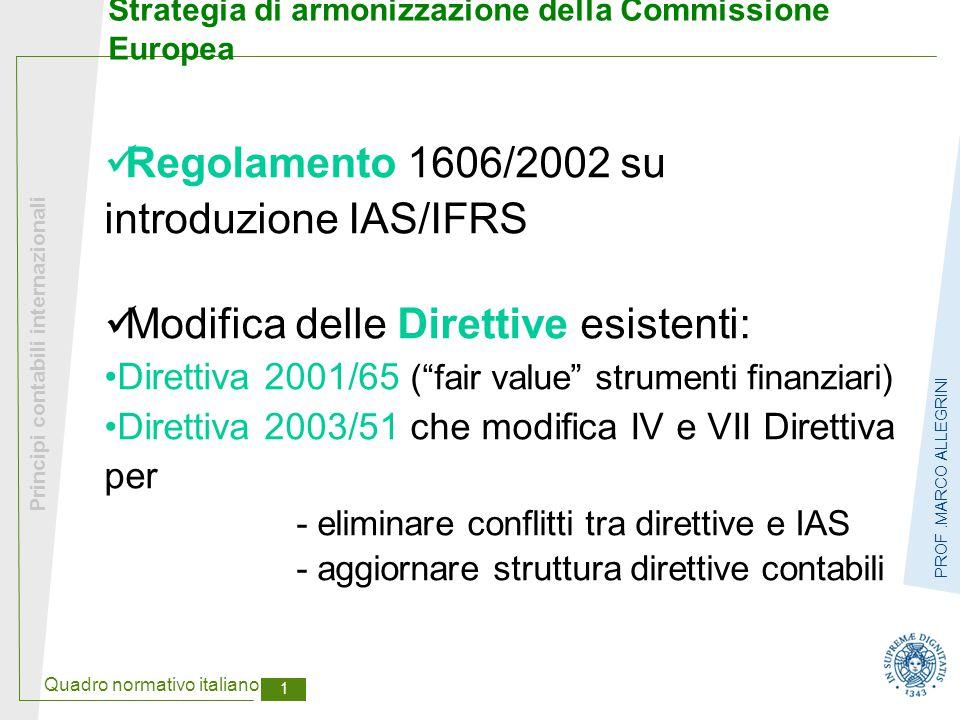 Quadro normativo italiano 2 Principi contabili internazionali PROF.MARCO ALLEGRINI Regolamento UE 1606/2002  Obbligo applicazione IAS/IFRS nei bilanci consolidati società quotate mercato mobiliare dell'UE a partire dal 2005  Facoltà Stati membri di estensione a: bilanci di esercizio società quotate bilanci consolidati e/o d'esercizio società non quotate  Omologazione IAS da parte della Commissione  Differimento al 2007 per - società quotate solo con titoli di debito - società quotate extra-UE con bilancio secondo US GAAP