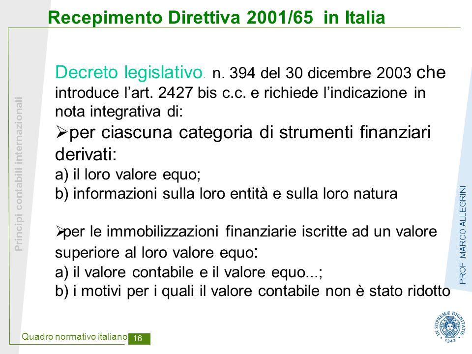 Quadro normativo italiano 17 Principi contabili internazionali PROF.MARCO ALLEGRINI Direttiva 2003/51 che modifica IV e VII Direttiva Cee  Principio prevalenza della sostanza sulla forma  Rendiconto finanziario (finalmente…)  Stato patrimoniale secondo IAS  Accantonamenti  Rivalutazione immobilizzazioni immateriali (prima prevista per quelle materiali e finanziarie)  Fair value anche per immobili acquisiti per investimento e beni agricoli (sino al raccolto o alla macellazione)