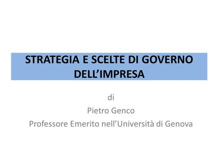 STRATEGIA E SCELTE DI GOVERNO DELL'IMPRESA di Pietro Genco Professore Emerito nell'Università di Genova.