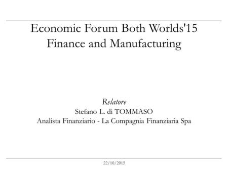 Economic Forum Both Worlds'15 Finance and Manufacturing Relatore Stefano L. di TOMMASO Analista Finanziario - La Compagnia Finanziaria Spa 22/10/2015.