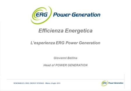 1 RENEWABLES, GRID, ENERGY STORAGE - Milano, 2 luglio 2015 Efficienza Energetica L'esperienza ERG Power Generation Giovanni Bellina Head of POWER GENERATION.
