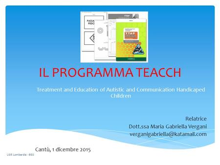 IL PROGRAMMA TEACCH Treatment and Education of Autistic and Communication Handicaped Children Relatrice Dott.ssa Maria Gabriella Vergani verganigabriella@katamail.com.