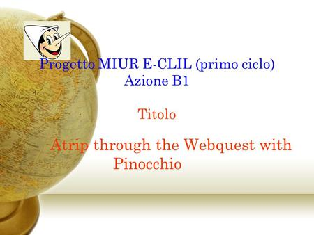 Progetto MIUR E-CLIL (primo ciclo) Azione B1 Titolo Atrip through the Webquest with Pinocchio.