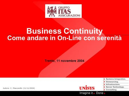 Business Continuity Come andare in On-Line con serenità Trento, 11 novembre 2004 Autore: C. Mascarello (11/11/2004)