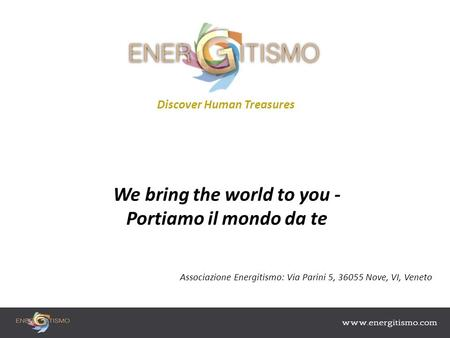 Discover Human Treasures We bring the world to you - Portiamo il mondo da te Associazione Energitismo: Via Parini 5, 36055 Nove, VI, Veneto.