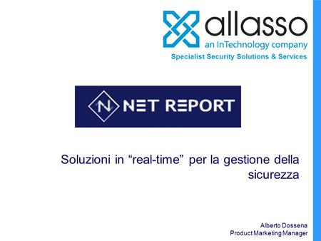 "Specialist Security Solutions & Services Soluzioni in ""real-time"" per la gestione della sicurezza Alberto Dossena Product Marketing Manager."
