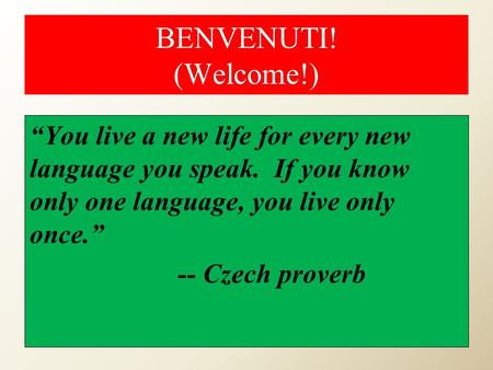 "BENVENUTI! (Welcome!) ""You live a new life for every new language you speak. If you know only one language, you live only once."" -- Czech proverb."