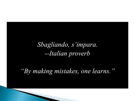 "Sbagliando, s'impara. --Italian proverb ""By making mistakes, one learns."""