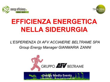 L'ESPERIENZA DI AFV ACCIAIERIE BELTRAME SPA Group Energy Manager GIANMARIA ZANNI EFFICIENZA ENERGETICA NELLA SIDERURGIA.