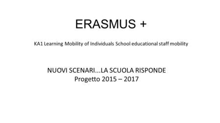 ERASMUS + KA1 Learning Mobility of Individuals School educational staff mobility NUOVI SCENARI...LA SCUOLA RISPONDE Progetto 2015 – 2017.