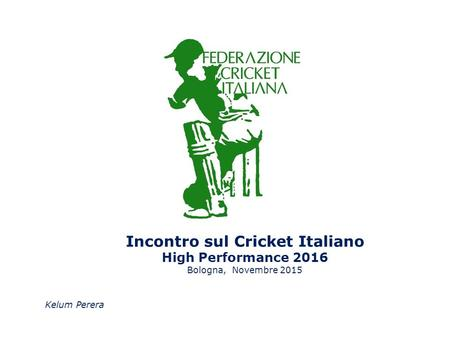 Incontro sul Cricket Italiano High Performance 2016 Bologna, Novembre 2015 Kelum Perera.