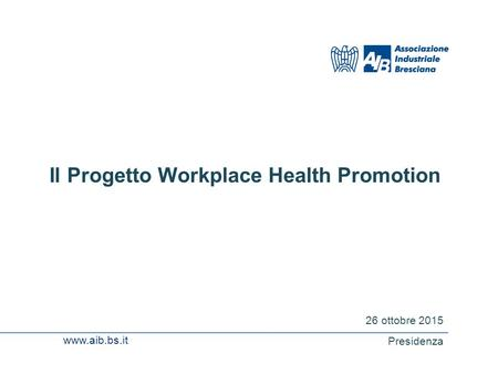 Www.aib.bs.it Il Progetto Workplace Health Promotion 26 ottobre 2015 Presidenza.