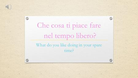Che cosa ti piace fare What do you like doing in your spare time? nel tempo libero?