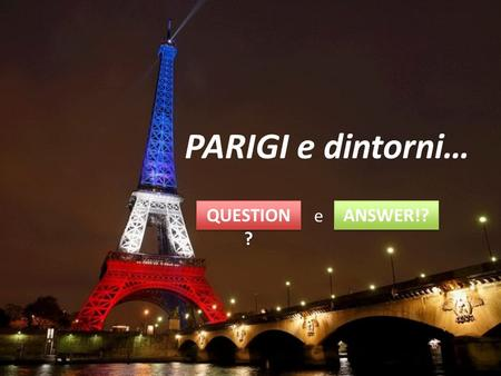 PARIGI e dintorni… QUESTION? e ANSWER!?.