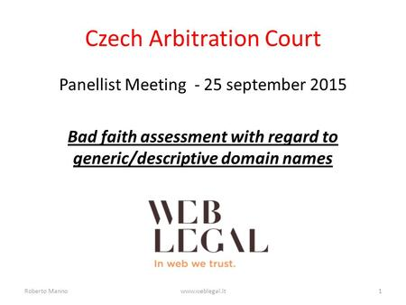 Czech Arbitration Court Panellist Meeting - 25 september 2015 Bad faith assessment with regard to generic/descriptive domain names Roberto Mannowww.weblegal.it1.