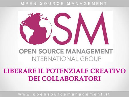 Www.opensourcemanagement.it O PEN S OURCE M ANAGEMENT LIBERARE IL POTENZIALE CREATIVO DEI COLLABORATORI.