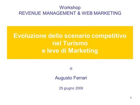 1 Workshop REVENUE MANAGEMENT & WEB MARKETING Evoluzione dello scenario competitivo nel Turismo e leve di Marketing di Augusto Ferrari 25 giugno 2009.